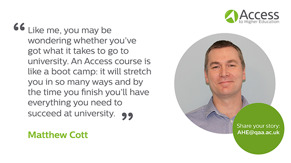 """Quote from Matthew Cott """"Like me, you may be wondering whether you've got what it takes to go to university. An Access course is like a boot camp: it will stretch you in so many ways and by the time you finish you'll have everything you need to succeed at university"""""""